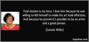 Fred Astaire is my hero. I love him because he was willing to kill ...