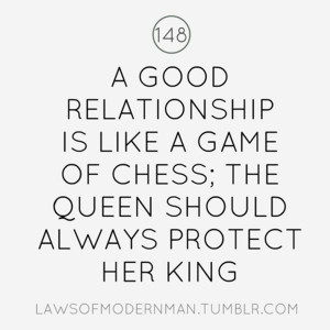 Quote: A good relationship is like a game of chess; the queen should ...