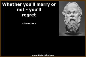 ... you'll marry or not - you'll regret - Socrates Quotes - StatusMind.com