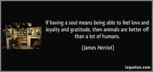 If having a soul means being able to feel love and loyalty and ...