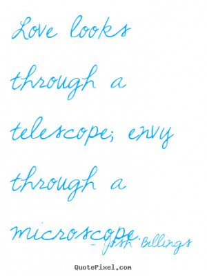 ... telescope; envy through a microscope. Josh Billings top life quotes