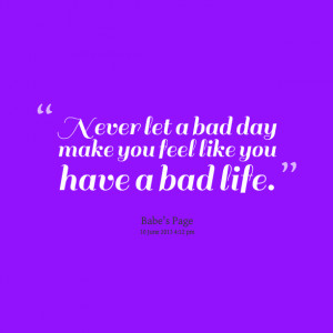 Quotes Picture: never let a bad day make you feel like you have a bad ...