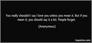 You really shouldn't say I love you unless you mean it. But if you ...