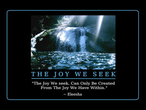 The Joy We Seek, Can Only Be Created From The Joy We Have Within ...