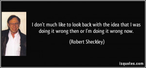 ... was doing it wrong then or I'm doing it wrong now. - Robert Sheckley