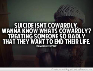 Suicide isnt cowardly.Wanna know whats cowardly? Treating someome so ...
