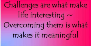 ... Overocoming Them Is What Makes It Meaningful - Challenge Quotes