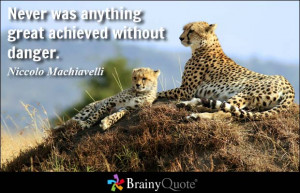 ... was anything great achieved without danger. - Niccolo Machiavelli