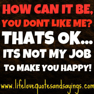 ... can it be you don t like me that s ok its not my job to make you happy