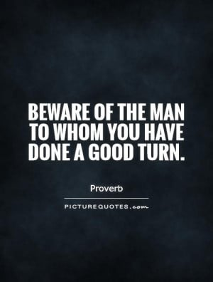 Beware of the man to whom you have done a good turn. Picture Quote #1