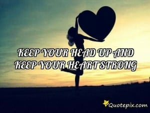 Keep you head up and your heart strong.