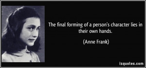 ... forming of a person's character lies in their own hands. - Anne Frank