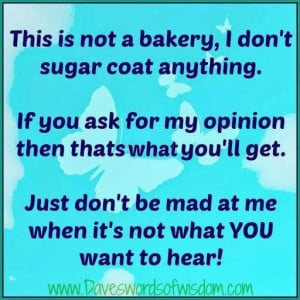 This is not a bakery, I don't sugar coat anything. if you ask for my ...