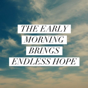 The early morning brings endless hope.'