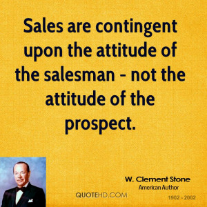 Sales are contingent upon the attitude of the salesman - not the ...
