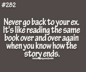 theteenagerquotes:Never go back to your ex. It's like reading the ...