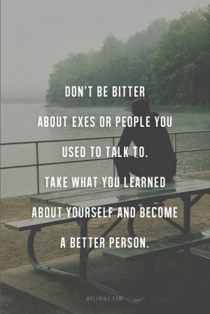 Dont be bitter about exes or people you used to talk to. Take what you ...