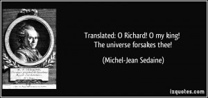 Translated: O Richard! O my king! The universe forsakes thee! - Michel ...