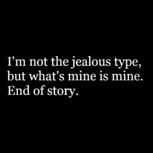 Not The Jealous Type, But What's Mine Is Mine: Quote About Im Not ...