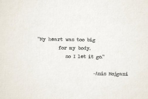 My heart was too big for my body, so i let it go.