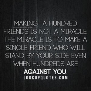 friends is not a miracle. The miracle is to make a single friend ...