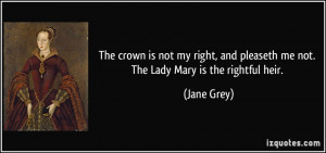 ... and pleaseth me not. The Lady Mary is the rightful heir. - Jane Grey