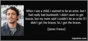 wanted to be an actor, but I had really bad buckteeth. I didn't want ...