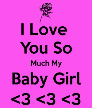 Love My Baby Girl I love you so much my baby