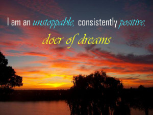 am an unstoppable, consistently positive, doer of dreams.