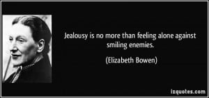 Jealousy is no more than feeling alone against smiling enemies ...