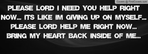 Please LORD I need you help right now... It's like I'm giving up on ...