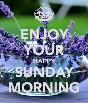 ENJOY YOUR HAPPY SUNDAY MORNING
