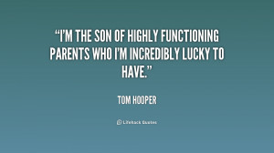 the son of highly functioning parents who I'm incredibly lucky to ...