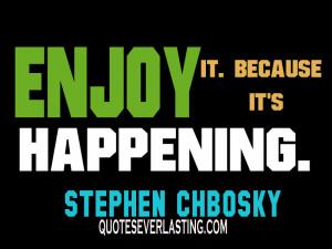 Enjoy it. Because it's happening. – Stephen Chbosky