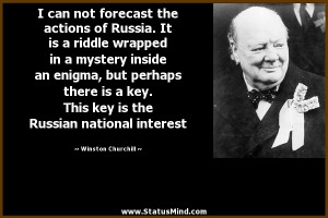 can not forecast the actions of Russia. It is a riddle wrapped in a ...