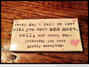 ... more well not every day yesterday you were pretty annoying love quote