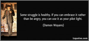 ... than be angry, you can use it as your pilot light. - Damon Wayans