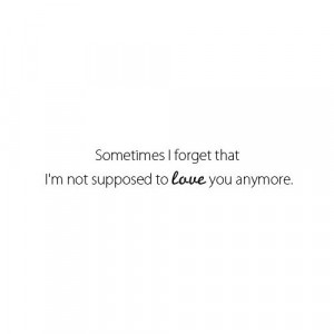 Sometimes I forget that I'm not supposed to love you anymore.