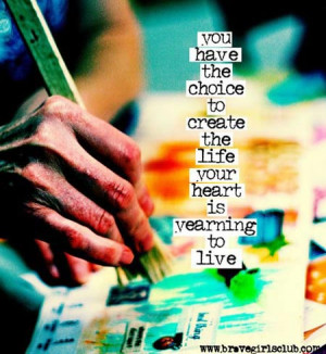 You have the choice to create the life your heart is yearning to live.