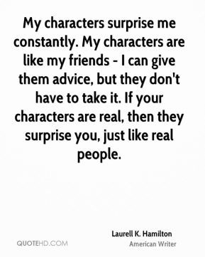 My characters surprise me constantly. My characters are like my ...