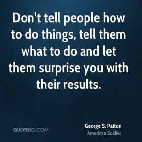 Don't tell people how to do things, tell them what to do and let them ...