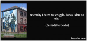 Yesterday I dared to struggle. Today I dare to win. - Bernadette ...