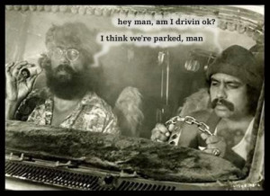 Hey man, am I driving OK? I think we're parked man. Cheech and Chong