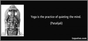 Yoga is the practice of quieting the mind. - Patañjali