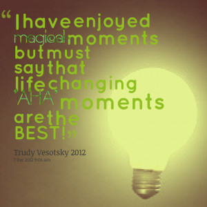 ... moments but must say that life changing 'aha' moments are the best