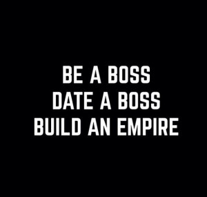 Be a boss, Date a boss, Build an empire Motivation quotes for woman