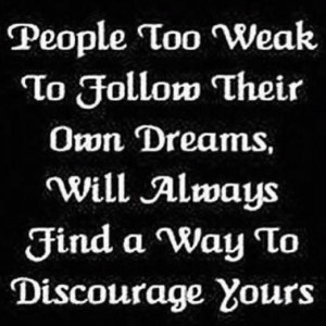 ... follow their own dreams, will always find a way to discourage yours