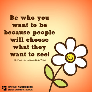 Be who you want to be because people will choose what they want to see ...