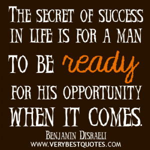 ... in life is for a man to be ready for his opportunity when it comes