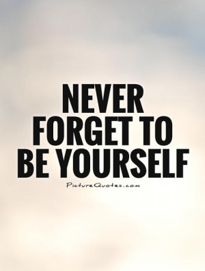 Be Yourself Quotes Being Yourself Quotes Never Forget Quotes